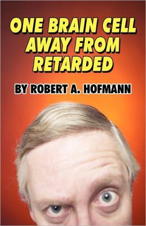 One Brain Cell Away From Retarded - Robert A. Hofmann