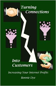 Turning Connections into Customers: Increasing Your Internet Profits - Bonnie Dye