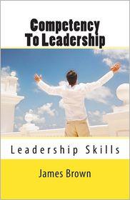 Competency to Leadership: Leadership Skills - Skills that leaders Need - James Brown