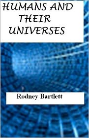 Humans and their Universes - Rodney Bartlett