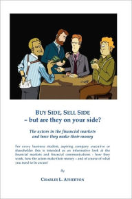 Buy Side, Sell Side - But Are They on Your Side?: The Actors in the Financial Markets and How They Make Their Money. - MR Charles L. Atherton