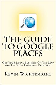 The Guide to Google Places: Get Your Local Business on the Map and Let Your Prospects Find You! - Kevin Wichtendahl