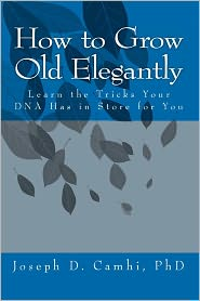 How to Grow Old Elegantly: Or Learn the Tricks Your DNA Has in Store for You - Joseph D. Camhi