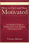 How to Get and Stay Motivated: A Complete Guide to Finding Your True Purpose and Goals in Life - Victoria Michael