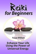 Reiki for Beginners: Enhance Your Life Using the Power of Universal Energy - Fusae William