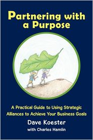 Partnering with a Purpose: A Practical Guide to Using Strategic Alliances to Achieve Your Business Goals