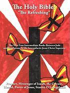 """The Holy Bible: """"The Refreshing"""".: The New Four Intermediate Books Between Jude and Revelations by the Intergalactic Jesus Christ Superstar."""