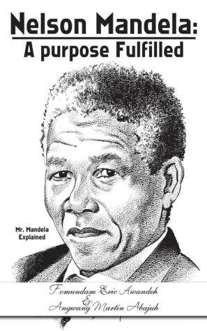 Nelson Mandela: A Purpose Fulfilled: Mr. Mandela Explained - Fomundam Eric Awandeh, Angwang Martin Abajuh