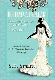 If I Had a Dollar for Every Advice I Was Given, I Would . . .: Advice and Insight on the Wonderful Institution of Marriage