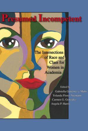 Presumed Incompetent: The Intersections of Race and Class for Women in Academia - Gabriella Gutiérrez y Muhs, Angela P. Harris, Yolanda Flores Niemann, Carmen G. González