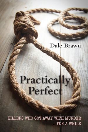 Practically Perfect: Killers Who Got Away with Murder. for a While - Dale Brawn