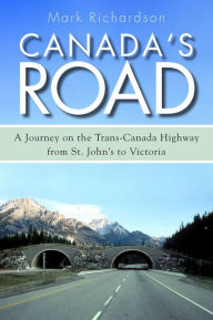 Canada's Road: A Journey on the Trans-Canada Highway from St. John's to Victoria - Mark Richardson