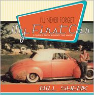 I'll Never Forget My First Car: Stories from Behind the Wheel - Bill Sherk