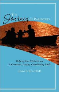 The Journey of Parenting: Helping Your Child Become A Competent, Caring, Contributing Adult Linda S. Budd PhD Author