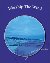 Worship The Wind: Lessons from Nature Cynthia Vannoy-Rhoades Author