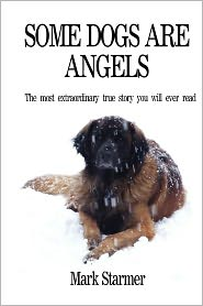 Some Dogs Are Angels: The most extraordinary true story you will ever Read - Mark Starmer