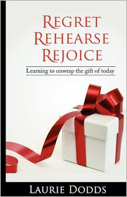 Regret, Rehearse, Rejoice: Learning to Unwrap the Gift of Today - Laurie Dodds