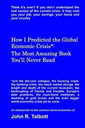 How I Predicted the Global Economic Crisis*: The Most Amazing Book You'll Never Read - Talbott, MR John R.