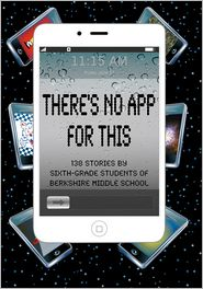 There's No App for This: 138 Stories by Sixth-grade Students of Berkshire Middle School - Daniel Fisher (Editor), Barb Babich (Editor), Deana Straub (Editor)