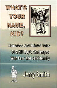 What's Your Name, Kid?: Humorous and Pointed Tales of a Hill Boy's Challenges with Fear and Self-Identity - Jerry Smith