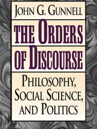 The Orders of Discourse: Philosophy, Social Science, and Politics - John G. Gunnell