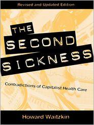 The Second Sickness: Contradictions of Capitalist Health Care - Howard Waitzkin