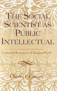 The Social Scientist as Public Intellectual: Critical Reflections in a Changing World - Charles Gattone
