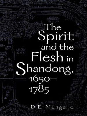The Spirit and the Flesh in Shandong, 1650-1785 - D.E. Mungello