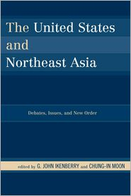 The United States and Northeast Asia: Debates, Issues, and New Order - G. John Ikenberry, Chung-in Moon, Contribution by Takashi Inoguchi, Contribution by Paul Bacon, Contribution by Michael Mastandu