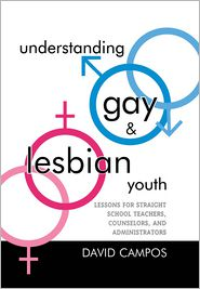 Understanding Gay and Lesbian Youth: Lessons for Straight School Teachers, Counselors, and Administrators - David Campos