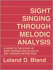 Sight Singing Through Melodic Analysis: A Guide to the Study of Sight Singing and an Aid to Ear Training Instruction - Leland D. Bland
