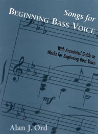 Songs for Beginning Bass Voice: Selected Songs with an Annotated Guide - Alan J. Ord