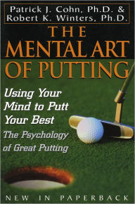 The Mental Art of Putting: Using Your Mind to Putt Your Best - Patrick J. Cohn, PhD