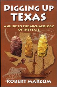 Digging Up Texas: A Guide to the Archaeology of the State - Robert Marcom