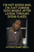 I'm Not Going Mad, I'm Just Coming Into Myself, After Living Through Dying Places - Author J'Korey Mills