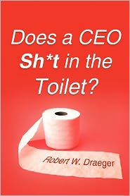 Does A Ceo Sh*T In The Toilet? - Robert W. Draeger
