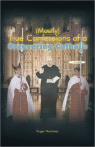 (Mostly) True Confessions of a Recovering Catholic - Roger Neuhaus