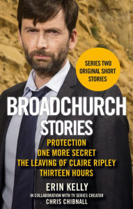 Broadchurch Stories Volume 2: Protection, One More Secret, The Leaving of Claire Ripley, & Thirteen Hours - Erin Kelly