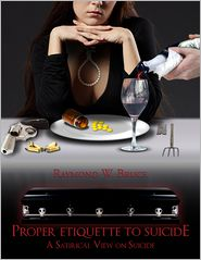 Proper Etiquette To Suicide: A Satirical View On Suicide - Raymond W. Bruce