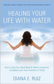 Healing Your Life with Water: How to use your Mind Body & Water Connection to Awaken Your Inner Fountain of Youth - Diana E. Ruiz