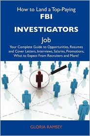 How to Land a Top-Paying FBI Investigators Job: Your Complete Guide to Opportunities, Resumes and Cover Letters, Interviews, Salaries, Promotions, Wha - Gloria Ramsey