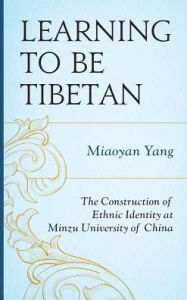 Learning to Be Tibetan: The Construction of Ethnic Identity at Minzu University of China Miaoyan Yang Author