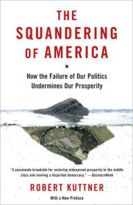 Squandering of America: How the Failure of Our Politics Undermines Our Prosperity - Robert Kuttner