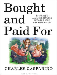 Bought and Paid For: The Unholy Alliance Between Barack Obama and Wall Street - Charles Gasparino