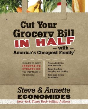 Cut Your Grocery Bill in Half with America's Cheapest Family: Includes So Many Innovative Strategies You Won't Have to Cut Coupons - Steve Economides, Annette Economides