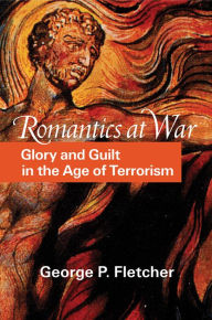Romantics at War: Glory and Guilt in the Age of Terrorism - George P. Fletcher