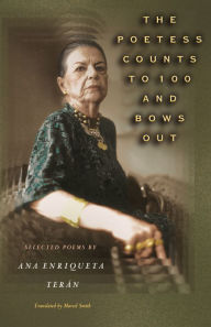 The Poetess Counts to 100 and Bows Out: Selected Poems by Ana Enriqueta Terán: Selected Poems by Ana Enriqueta Teran - Ana Enriqueta Terán