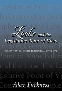 Locke and the Legislative Point of View: Toleration  Contested Principles  and the Law - Alex Tuckness