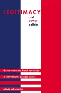 Legitimacy and Power Politics: The American and French Revolutions in International Political Culture - Mlada Bukovansky