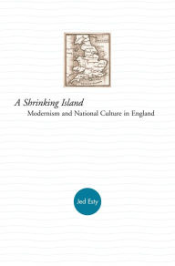 A Shrinking Island: Modernism and National Culture in England - Jed Esty